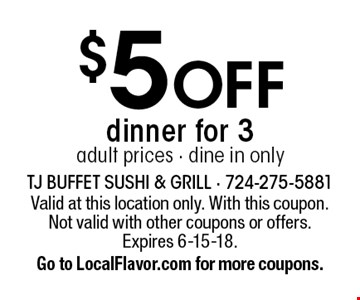 $5 OFF dinner for 3 adult prices - dine in only. Valid at this location only. With this coupon. Not valid with other coupons or offers. Expires 6-15-18. Go to LocalFlavor.com for more coupons.