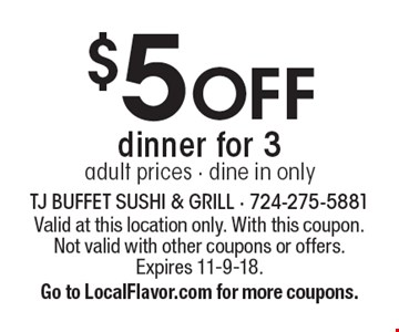 $5 OFF dinner for 3. Adult prices - dine in only. Valid at this location only. With this coupon. Not valid with other coupons or offers. Expires 11-9-18. Go to LocalFlavor.com for more coupons.