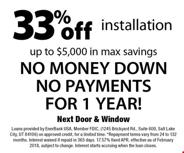 33% off installation. NO MONEY DOWNNO PAYMENTS FOR 1 YEAR! Up to $5,000 in max savings. Loans provided by EnerBank USA, Member FDIC, (1245 Brickyard Rd., Suite 600, Salt Lake City, UT 84106) on approved credit, for a limited time. *Repayment terms vary from 24 to 132 months. Interest waived if repaid in 365 days. 17.57% fixed APR, effective as of February 2018, subject to change. Interest starts accruing when the loan closes.