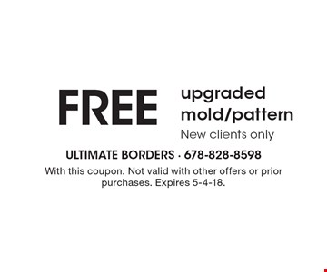 free upgraded mold/pattern New clients only. With this coupon. Not valid with other offers or prior purchases. Expires 5-4-18.