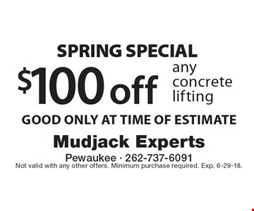 SPRING SPECIAL $100 off any concrete lifting. GOOD ONLY AT TIME OF ESTIMATE. Not valid with any other offers. Minimum purchase required. Exp. 6-29-18.