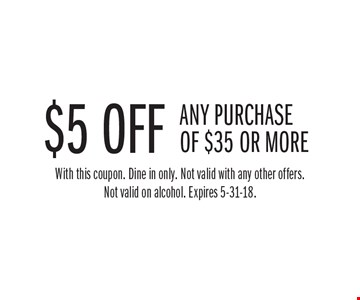 $5 off any purchase of $35 or more. With this coupon. Dine in only. Not valid with any other offers. Not valid on alcohol. Expires 5-31-18.