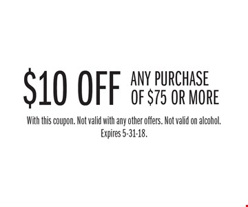 $10 off any purchase of $75 or more. With this coupon. Not valid with any other offers. Not valid on alcohol. Expires 5-31-18.