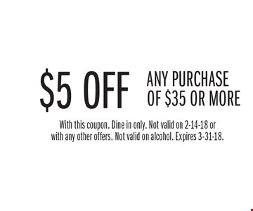 $5 OFF ANY PURCHASE OF $35 OR MORE. With this coupon. Dine in only. Not valid on 2-14-18 or with any other offers. Not valid on alcohol. Expires 3-31-18.