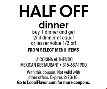 Half off dinner. Buy 1 dinner and get 2nd dinner of equal or lesser value 1/2 off from select menu items. With this coupon. Not valid with other offers. Expires 2/23/18. Go to LocalFlavor.com for more coupons.
