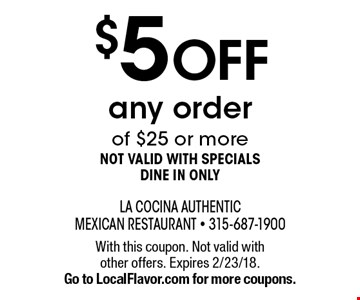 $5 off any order of $25 or more - not valid with specials - dine in only. With this coupon. Not valid with other offers. Expires 2/23/18. Go to LocalFlavor.com for more coupons.