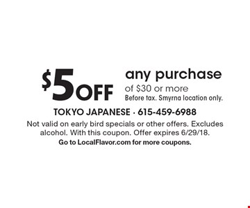$5 off any purchase of $30 or more - Before tax. Smyrna location only. Not valid on early bird specials or other offers. Excludes alcohol. With this coupon. Offer expires 6/29/18. Go to LocalFlavor.com for more coupons.