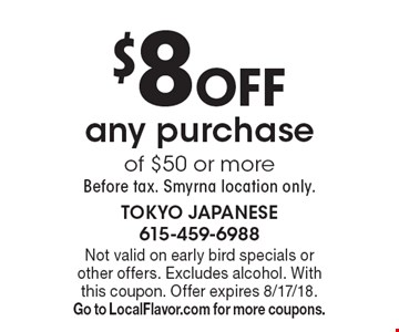 $8off any purchase of $50 or more, Before tax. Smyrna location only.. Not valid on early bird specials or other offers. Excludes alcohol. With this coupon. Offer expires 8/17/18. Go to LocalFlavor.com for more coupons.