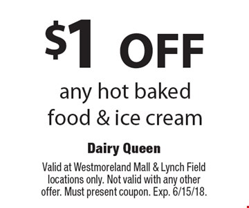 $1 OFF any hot baked food & ice cream. Valid at Westmoreland Mall & Lynch Field locations only. Not valid with any other offer. Must present coupon. Exp. 6/15/18.