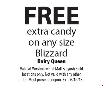 FREE extra candy on any size Blizzard. Valid at Westmoreland Mall & Lynch Field locations only. Not valid with any other offer. Must present coupon. Exp. 6/15/18.
