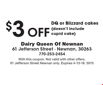 $3 off DQ or Blizzard cakes (doesn't include cupid cake). With this coupon. Not valid with other offers. 61 Jefferson Street Newnan only. Expires 4-13-18. 5015