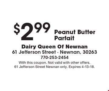$2.99 Peanut Butter Parfait. With this coupon. Not valid with other offers. 61 Jefferson Street Newnan only. Expires 4-13-18.