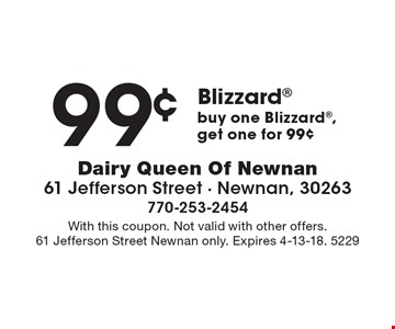 99¢ Blizzard. Buy one Blizzard, get one for 99¢. With this coupon. Not valid with other offers. 61 Jefferson Street Newnan only. Expires 4-13-18. 5229