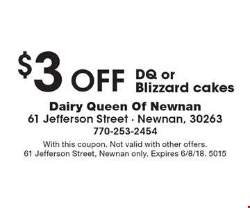 $3 off DQ or Blizzard cakes. With this coupon. Not valid with other offers. 61 Jefferson Street, Newnan only. Expires 6/8/18. 5015