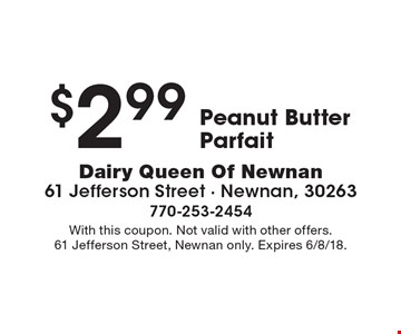 $2.99 Peanut Butter Parfait. With this coupon. Not valid with other offers. 61 Jefferson Street, Newnan only. Expires 6/8/18.