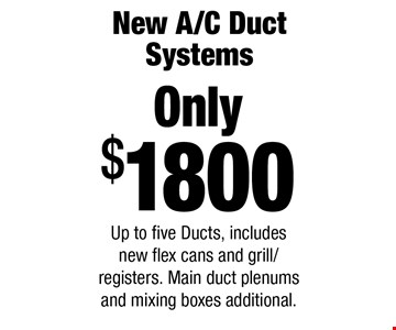 New A/C Duct Systems! Only $1800. Up to five Ducts, includes new flex cans and grill/registers. Main duct plenums and mixing boxes additional.