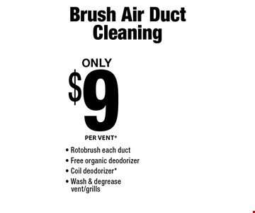 Only $9 Brush Air Duct Cleaning. PER VENT* Rotobrush each duct. Free organic deodorizer. Coil deodorizer*. Wash & degreasevent/grills.