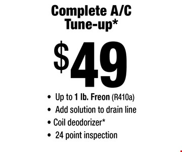 $49 Complete A/C Tune-up. Up to 1 lb. Freon (R410a). Add solution to drain line. Coil deodorizer. 24 point inspection.