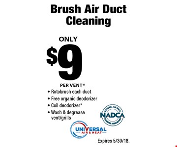 Brush Air Duct Cleaning ONLY $9 PER VENT* - Rotobrush each duct - Free organic deodorizer - Coil deodorizer*- Wash & degrease vent/grills. Expires 5/30/18.