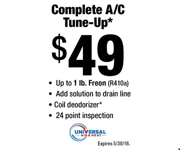 Complete A/C Tune-Up* $49 -Up to 1 lb. Freon (R410a) -Add solution to drain line - Coil deodorizer* -24 point inspection. Expires 5/30/18.