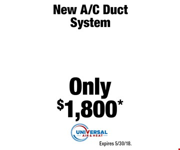 New A/C Duct System Only $1,800* Expires 5/30/18.