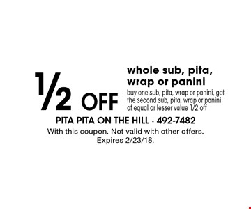 1/2 off whole sub, pita, wrap or panini. Buy one sub, pita, wrap or panini, get the second sub, pita, wrap or panini of equal or lesser value 1/2 off. With this coupon. Not valid with other offers. Expires 2/23/18.