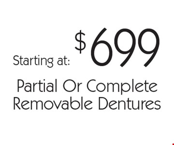 Starting at: $699 Partial Or Complete Removable Dentures. With this card. Offer expires 30 days from mailing date. Offers cannot be combined.