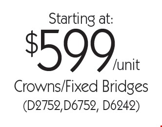 Starting at: $599/unit Crowns/Fixed Bridges (D2752,D6752, D6242). With this card. Offer expires 30 days from mailing date. Offers cannot be combined.