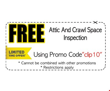 Free attic and crawl space inspection. Using promo code clip 10. Cannot be combined with other promotions. Restrictions apply.