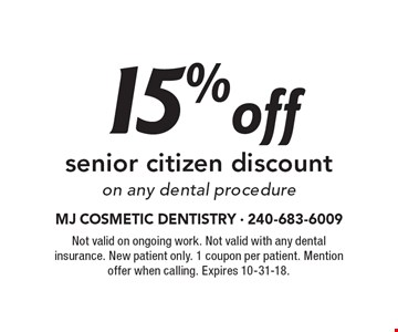 15% off senior citizen discount on any dental procedure. Not valid on ongoing work. Not valid with any dental insurance. New patient only. 1 coupon per patient. Mention offer when calling. Expires 10-31-18.