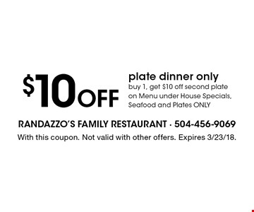 $10 Off plate dinner only buy 1, get $10 off second plate on Menu under House Specials, Seafood and Plates ONLY. With this coupon. Not valid with other offers. Expires 3/23/18.