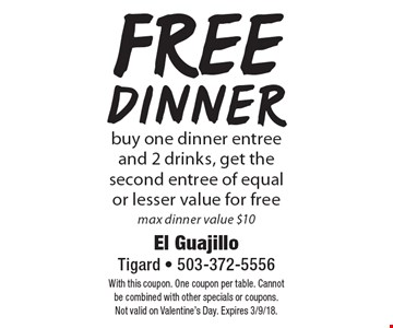 Free dinner! buy one dinner entree and 2 drinks, get the second entree of equal or lesser value for free. max dinner value $10. With this coupon. One coupon per table. Cannot be combined with other specials or coupons. Not valid on Valentine's Day. Expires 3/9/18.