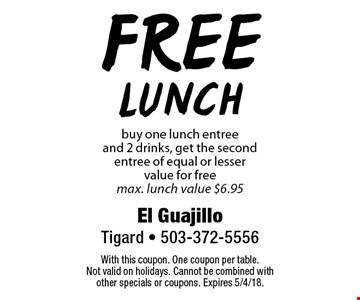 free Lunch buy one lunch entree and 2 drinks, get the second entree of equal or lesser value for free max. lunch value $6.95. With this coupon. One coupon per table. Not valid on holidays. Cannot be combined with other specials or coupons. Expires 5/4/18.