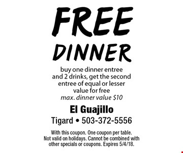 free dinner buy one dinner entree and 2 drinks, get the second entree of equal or lesser value for free max. dinner value $10. With this coupon. One coupon per table. Not valid on holidays. Cannot be combined with other specials or coupons. Expires 5/4/18.
