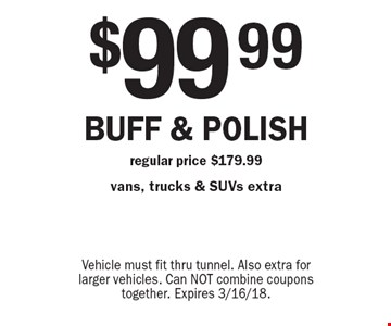 $99.99 buff & polish regular price $179.99 vans, trucks & SUVs extra. Vehicle must fit thru tunnel. Also extra for larger vehicles. Can NOT combine coupons together. Expires 3/16/18.