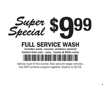 Super Special $9.99 Full Service Wash includes wash, vacuum, windows cleaned, limited time only - vans,trucks & SUVs extra. Vehicle must fit thru tunnel. Also extra for larger vehicles. Can NOT combine coupons together. Expires 3/16/18.