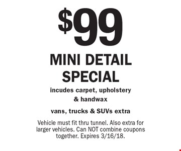 $99 Mini detail special incudes carpet, upholstery & handwax vans, trucks & SUVs extra. Vehicle must fit thru tunnel. Also extra for larger vehicles. Can NOT combine coupons together. Expires 3/16/18.