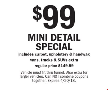 $99 Mini detail special includes carpet, upholstery & hand wax vans, trucks & SUVs extra regular price $149.99. Vehicle must fit thru tunnel. Also extra for larger vehicles. Can NOT combine coupons together. Expires 4/20/18.