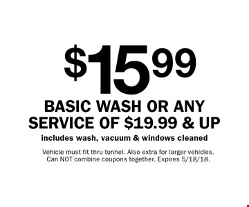 $15.99 basic wash or any service OF $19.99 & Up - includes wash, vacuum & windows cleaned. Vehicle must fit thru tunnel. Also extra for larger vehicles. Can NOT combine coupons together. Expires 5/18/18.