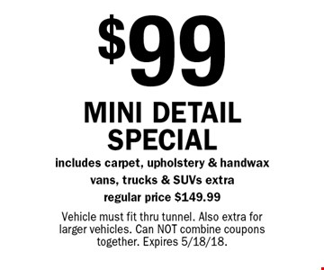 $99 Mini detail special includes carpet, upholstery & handwax vans, trucks & SUVs extra, regular price $149.99. Vehicle must fit thru tunnel. Also extra for larger vehicles. Can NOT combine coupons together. Expires 5/18/18.