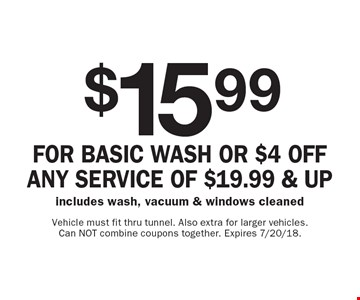 $15.99 for basic wash or $4 off any service OF $19.99 & Up - includes wash, vacuum & windows cleaned. Vehicle must fit thru tunnel. Also extra for larger vehicles. Can NOT combine coupons together. Expires 7/20/18.