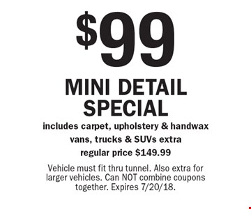 $99 Mini detail special includes carpet, upholstery & handwax - vans, trucks & SUVs extra, regular price $149.99. Vehicle must fit thru tunnel. Also extra for larger vehicles. Can NOT combine coupons together. Expires 7/20/18.