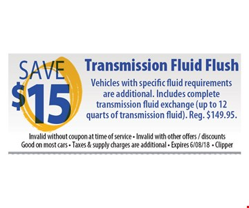 Transmission Fluid Flush Save $15. Vehicles with specific fluid requirements are additional. Includes complete transmission fluid exchange (up to 12 quarts of transmission fluid). Reg.  $149.95. Invalid without coupon at time of service. Invalid with other offers/discounts. Good on most cars. Taxes and supply charges are additional. Expires 6-8-18. Clipper
