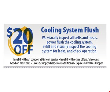 Cooling System Flush $20 off. We visually inspect all belts and hoses, power flush the cooling system, refill and visually inspect the cooling system for leaks and check operation. Invalid without coupon at time of service. Invalid with other offers/discounts. Good on most cars. Taxes and supply charges are additional. Expires 6-8-18. Clipper