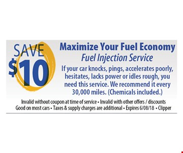 Maximize your fuel economy. Fuel Injection Service Save $10. If your car knocks, pings, accelerates poorly, hesitates, lacks power or idles rough, you need this service. We recommend it every 30,000 miles. (chemicals included). Invalid without coupon at time of service. Invalid with other offers/discounts. Good on most cars. Taxes and supply charges are additional. Expires 6-8-18. Clipper