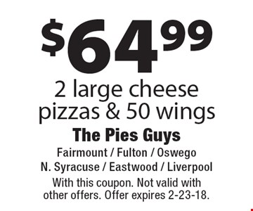 $64.99 2 large cheese pizzas & 50 wings. With this coupon. Not valid with other offers. Offer expires 2-23-18.