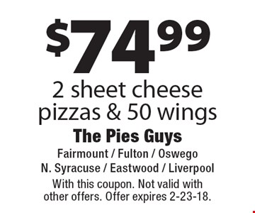$74.99 2 sheet cheese pizzas & 50 wings. With this coupon. Not valid with other offers. Offer expires 2-23-18.