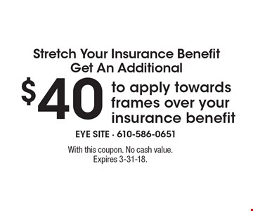 Stretch Your Insurance BenefitGet An Additional $40 to apply towards frames over your insurance benefit. With this coupon. No cash value.Expires 3-31-18.