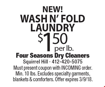 NEW! $1.50 per lb. wash N' fold laundry. Must present coupon with INCOMING order. Min. 10 lbs. Excludes specialty garments, blankets & comforters. Offer expires 3/9/18.