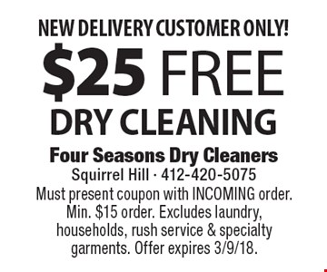 NEW DELIVERY CUSTOMER ONLY! $25 Free DRY CLEANING. Must present coupon with INCOMING order. Min. $15 order. Excludes laundry, households, rush service & specialty garments. Offer expires 3/9/18.